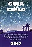 Guía del cielo 2017: Para la observación a simple vista de constelaciones y planetas, luna, eclipses y lluvias de meteoros (Tapa blanda)