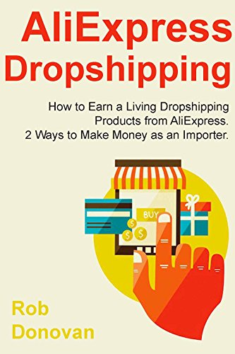 AliExpress Dropshipping: How to Earn a Living Dropshipping Products from AliExpress. 2 Ways to Make Money as an Importer. (English Edition)