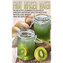 Fruit Infused Water: 40 Healthy, Vitamin Filled Fruit Infused Water Recipes to Help You Detox, Lose Weight and Be Healthy