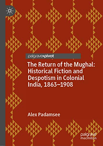 The Return of the Mughal: Historical Fiction and Despotism in Colonial India, 1863–1908 (English Edition)
