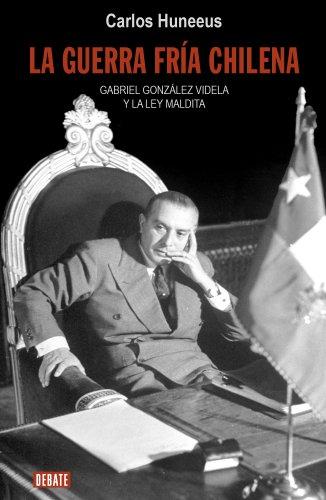 La guerra fría chilena: Gabriel González Videla y la ley maldita por Carlos Huneeus
