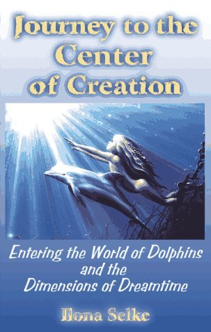 Journey to the Center of Creation: Entering the World of Dolphins and the Dimensions of Dreamtime by Ilona Selke (1997-08-01)