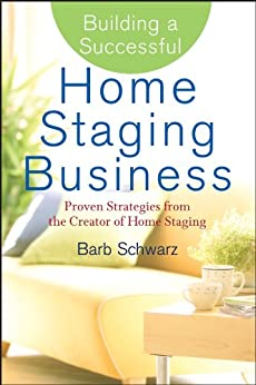 Building a Successful Home Staging Business: Proven Strategies from the Creator of Home Staging von [Schwarz, Barb]