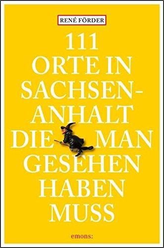 111 Orte in Sachsen-Anhalt, die man gesehen haben muss: Reiseführer