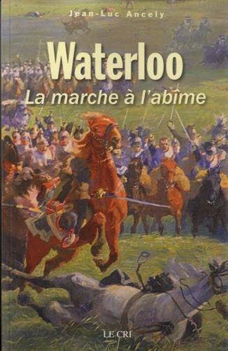 Waterloo : La marche à l'abîme par Jean-Luc Ancely