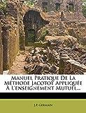 Manuel Pratique de La Methode Jacotot Appliquee A L'Enseignement Mutuel......