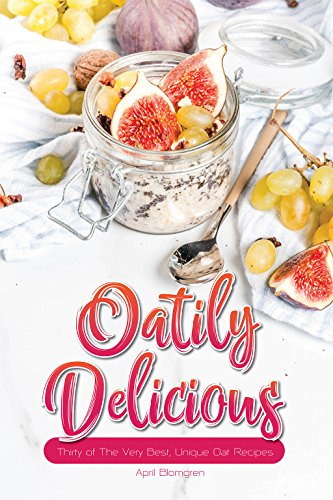 Oatily Delicious: Thirty of The Very Best, Unique Oat Recipes (English Edition)