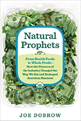 Natural Prophets: From Health Foods to Whole Foods--How the Pioneers of the Industry Changed the Way We Eat and Reshaped American Business by Joe Dobrow (2014-02-18)