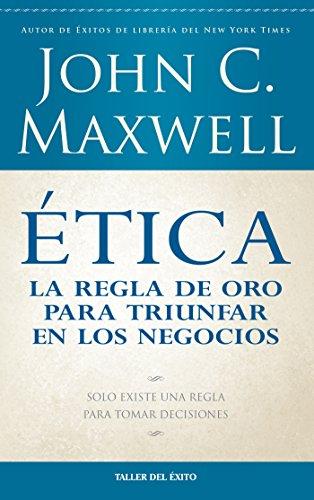 Ética: la regla de oro para triunfar en tu negocio: Solo existe una regla para tomar decisiones por John Maxwell