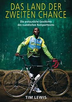 Das Land der zweiten Chance: Die erstaunliche Geschichte des ruandischen Radsportteams von [Lewis, Tim]