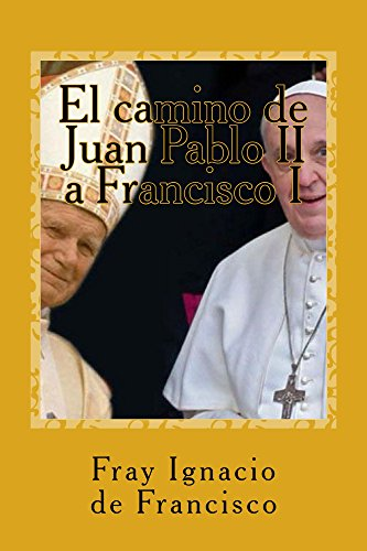 El camino de Juan Pablo II a Francisco I: Nuestro mundo visto por dos grandes Papas por Fray Ignacio de Francisco