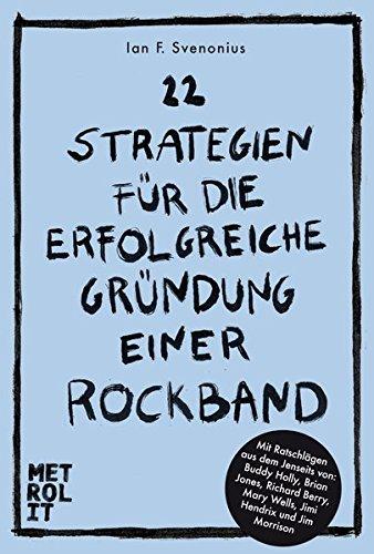 22 Strategien für die erfolgreiche Gründung einer Rockband: Mit Ratschlägen aus dem Jenseits von Brian Jones, Jimi Hendrix, Jim Morrison uva.