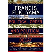 Political Order and Political Decay: From the Industrial Revolution to the Globalization of Democracy (English Edition)