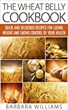 The Wheat Belly Cookbook: Quick and Delicious Recipes for Losing Weight and Taking Control of Your Health