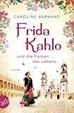 Frida Kahlo und die Farben des Lebens: Roman (Mutige Frauen zwischen Kunst und Liebe 11)