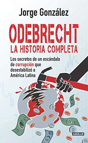 Odebrecht. la historia completa.: Los secretos de un escándalo de corrupción que desestabilizó a América Latina