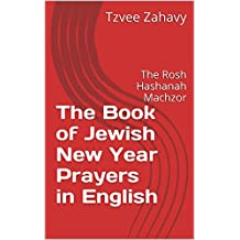 The Book of Jewish New Year Prayers in English: The Rosh Hashanah Machzor (English Edition)