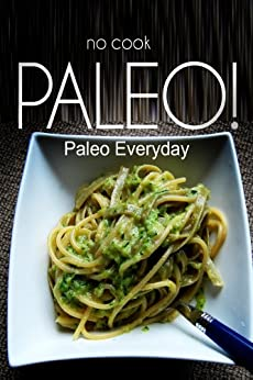 NO-COOK PALEO! - Paleo Everyday: (No Cook Paleo Cookbook for the real Paleo Diet) by [Ben Plus Publishing]