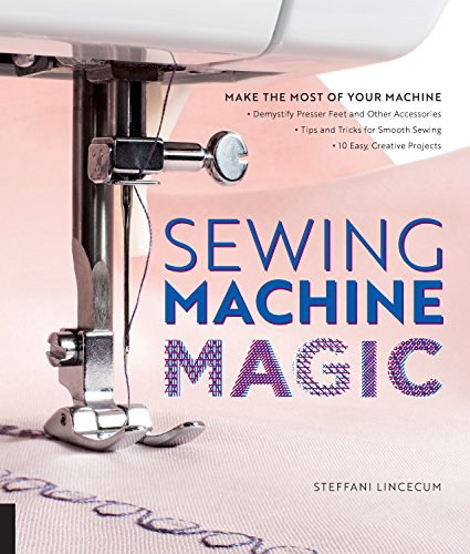 Sewing Machine Magic: Make the Most of Your Machine--Demystify Presser Feet and Other Accessories * Tips and Tricks for Smooth Sewing * 10 Easy, Creative Projects - Kenmore Sewing