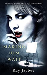 Making Him Wait: Erotica on a canvas of bondage and discipline