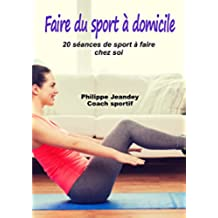 FAIRE DU SPORT A DOMICILE: 20 séances de sport à faire chez soi (French Edition)