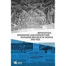 """""""In Worms ist keine Fensterscheibe gesprungen"""": Revolution, Kriegsende und Frühzeit der Weimarer Republik in Worms 1918–1923"""