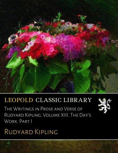 The Writings in Prose and Verse of Rudyard Kipling. Volume XIII. The Day's Work. Part I por Rudyard Kipling