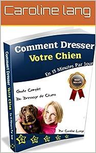 Dressage de chien: comment dresser son chien en 15 minutes par jour: Comment dresser son chien, son canin, chiot, découvrez avec un collier de dressage de chien, des conseils sur une méthode efficace