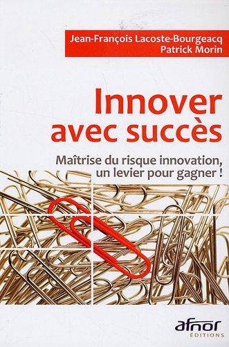 Innover avec succès : Maîtrise du risque innovation, un levier pour gagner ! par Jean-François Lacoste-Bourgeacq, Patrick Morin