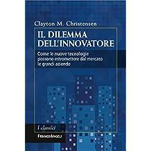 Il dilemma dell'innovatore. Come le nuove tecnologie possono estromettere dal mercato le grandi aziende: Come le nuove tecnologie possono estromettere dal mercato le grandi aziende