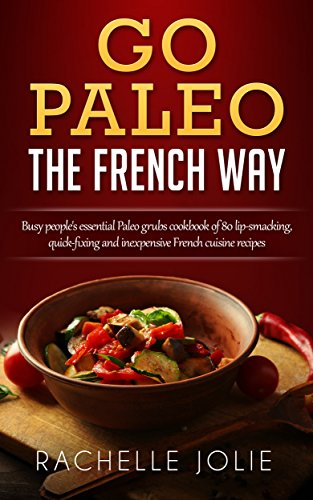 Go Paleo The French Way Busy People S Essential Paleo Grubs Cookbook Of 80 Lip Smacking Quick Fixing And Inexpensive
