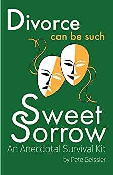 Divorce can be Such Sweet Sorrow: An Anecdotal Survival Kit (English Edition) par [Geissler, Pete]