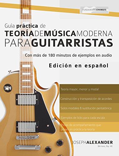 Guía Práctica De Teoría De Música Moderna Para Guitarristas: Con más de 180 minutos de ejemplos de audio por Joseph Alexander
