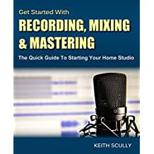 Get Started with Recording, Mixing & Mastering: The Quick Guide to Starting Your Home Studio - How to Set Up Your Room, Produce Your Music & Release it to the World (English Edition)