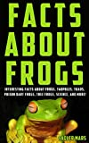 Facts about Frogs: Interesting Facts about Frogs, Tadpoles, Toads, Poison Dart Frogs, Tree Frogs, Science, and more! (Facts about Stuff Book 3)