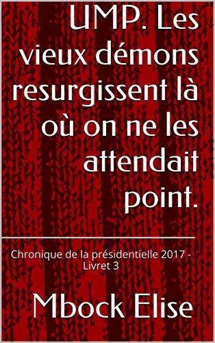 UMP. Les vieux démons resurgissent là où on ne les attendait point.: Chronique de la présidentielle 2017 - Livret 3
