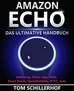 Amazon Echo - Das ultimative Handbuch: Anleitung, Alexa-App, Skills, Smart Home, Sprachbefehle, IFTTT, uvm. von [Schillerhof, Tom]