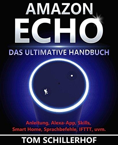 Amazon Echo - Das ultimative Handbuch: Anleitung, Alexa-App, Skills, Smart Home, Sprachbefehle, IFTTT, uvm.