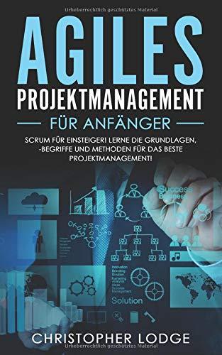 Agiles Projektmanagement für Anfänger: Erlernen der Grundlagen, der besten Methoden und der wichtigsten Begriffe für das beste Projektmanagement. Scrum einfach erklärt! Perfektes Umsetzen im Alltag!