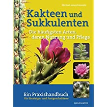 Kakteen und Sukkulenten - Die häufigsten Arten, deren Vermehrung und Pflege: Ein Praxishandbuch für Einsteiger und Fortgeschrittene