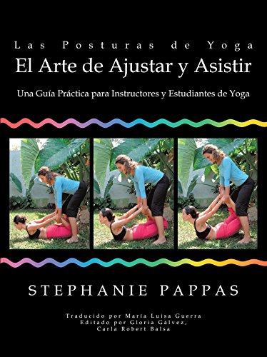 Las Posturas De Yoga El Arte De Ajustar Y Asistir: Una Guía Práctica Para Instructores Y Estudiantes De Yoga por Stephanie Pappas