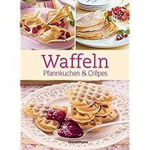 Waffeln, Pfannkuchen und Crêpes: Die besten Rezepte für Pfanne und Waffeleisen, süß und pikant!