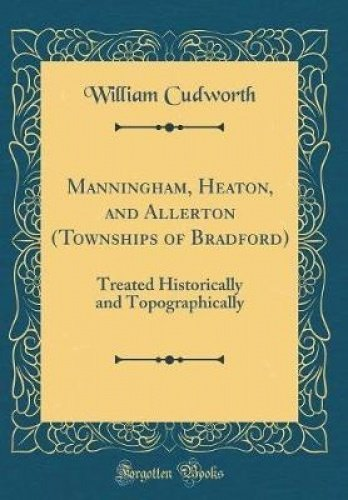 Manningham, Heaton, and Allerton (Townships of Bradford): Treated Historically and Topographically (Classic Reprint)
