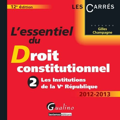 L'essentiel du Droit constitutionnel 2012-2013 : Tome 2, Les Institutions de la Ve République