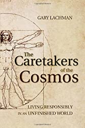 The Caretakers of the Cosmos: Living Responsibly in an Unfinished World by Gary Lachman (2013-08-12)