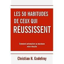 Les 50 habitudes de ceux qui réussissent: Comment automatiser au maximum votre réussite (Académie personnelle du succès t. 1)