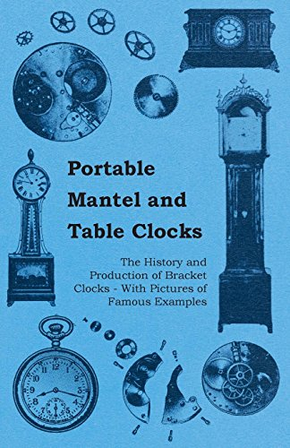 Portable Mantel and Table Clocks - The History and Production of Bracket Clocks - With Pictures of Famous Examples (English Edition)