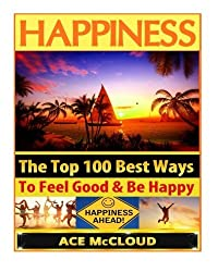 Happiness: The Top 100 Best Ways To Feel Good & Be Happy (How To Be Happy, Happines & Joy, Relieve Stress & Anxiety) by Ace McCloud (2014-10-25)