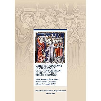 Cristianesimo E Violenza. Gli Autori Cristiani Di Fronte A Testi Biblici «Scomodi». 44° Incontro Di Studiosi Dell'antichità Cristiana (Roma, 5-7 Maggio 2016)