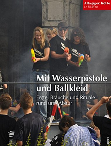 Preisvergleich Produktbild Mit Wasserpistole und Ballkleid: Feste, Bräuche und Rituale rund ums Abitur (Alltagsgeschichte in Bildern)